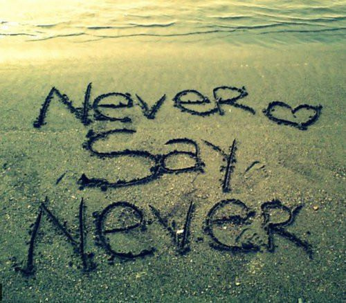 Nu spune niciodată :niciodată.